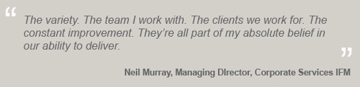 """The variety. The team I work with. The clients we work for. The constant improvement. They're all part of my absolute belief in our ability to deliver.'' Neil Murray, Managing Director"